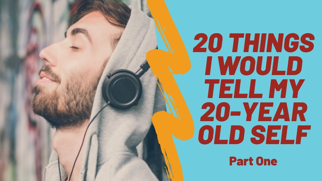 20 Things I Would Tell My 20 Year Old Self Part One