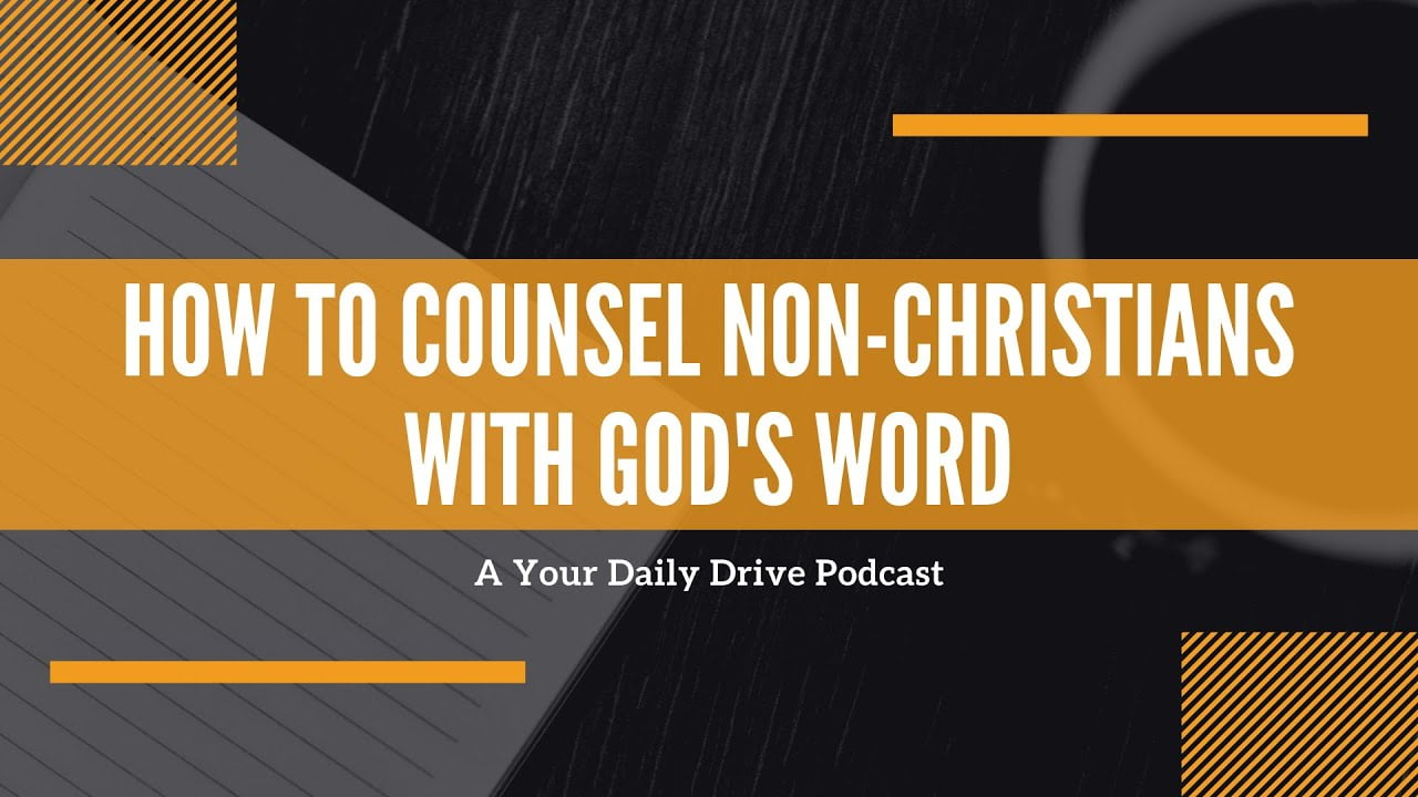 How to Counsel Non-Christians With God's Word