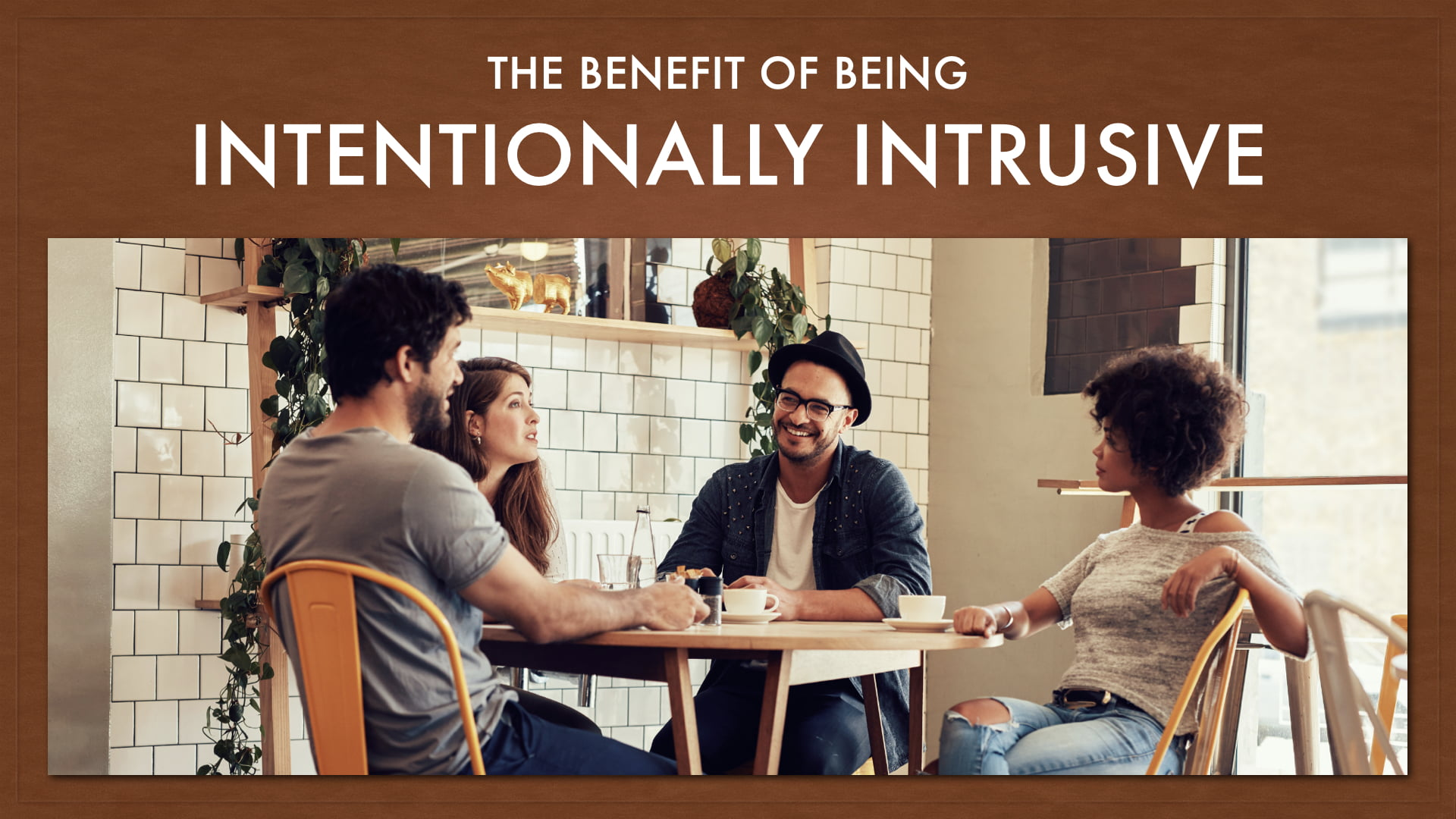 The Benefit of Being Intentionally Intrusive In Each Others' Lives.001