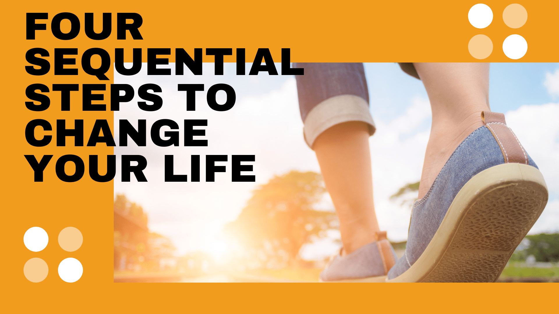 Four Sequential Steps to Change Your Life